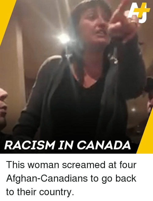 Afghan: RACISM IN CANADA This woman screamed at four Afghan-Canadians to go back to their country.