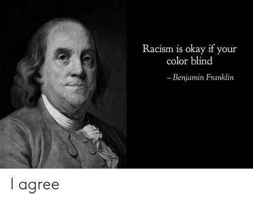 Benjamin Franklin, Racism, and Okay: Racism is okay if your  color blind  - Benjamin Franklin I agree