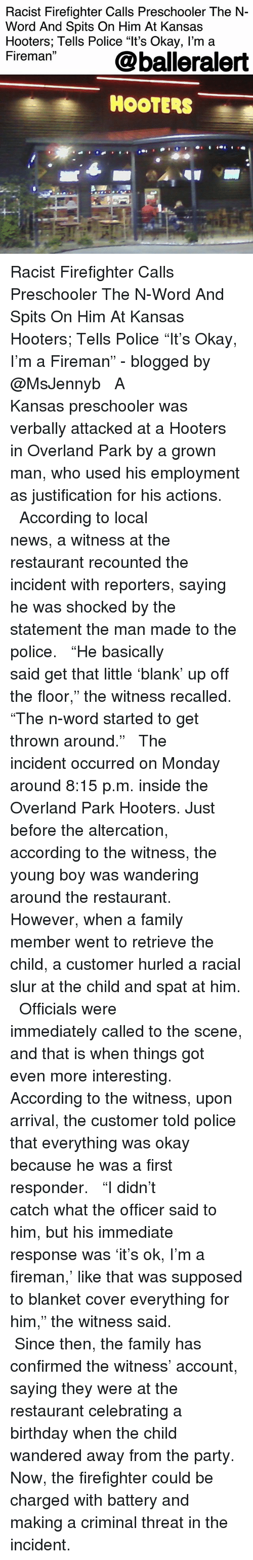 """Birthday, Family, and Hooters: Racist Firefighter Calls Preschooler The N-  Word And Spits On Him At Kansas  Hooters; Tells Police """"lt's Okay, l'm a  Fireman @balleralert  HOOTERS Racist Firefighter Calls Preschooler The N-Word And Spits On Him At Kansas Hooters; Tells Police """"It's Okay, I'm a Fireman"""" - blogged by @MsJennyb ⠀⠀⠀⠀⠀⠀⠀ ⠀⠀⠀⠀⠀⠀⠀ A Kansas preschooler was verbally attacked at a Hooters in Overland Park by a grown man, who used his employment as justification for his actions. ⠀⠀⠀⠀⠀⠀⠀ ⠀⠀⠀⠀⠀⠀⠀ According to local news, a witness at the restaurant recounted the incident with reporters, saying he was shocked by the statement the man made to the police. ⠀⠀⠀⠀⠀⠀⠀ ⠀⠀⠀⠀⠀⠀⠀ """"He basically said get that little 'blank' up off the floor,"""" the witness recalled. """"The n-word started to get thrown around."""" ⠀⠀⠀⠀⠀⠀⠀ ⠀⠀⠀⠀⠀⠀⠀ The incident occurred on Monday around 8:15 p.m. inside the Overland Park Hooters. Just before the altercation, according to the witness, the young boy was wandering around the restaurant. However, when a family member went to retrieve the child, a customer hurled a racial slur at the child and spat at him. ⠀⠀⠀⠀⠀⠀⠀ ⠀⠀⠀⠀⠀⠀⠀ Officials were immediately called to the scene, and that is when things got even more interesting. According to the witness, upon arrival, the customer told police that everything was okay because he was a first responder. ⠀⠀⠀⠀⠀⠀⠀ ⠀⠀⠀⠀⠀⠀⠀ """"I didn't catch what the officer said to him, but his immediate response was 'it's ok, I'm a fireman,' like that was supposed to blanket cover everything for him,"""" the witness said. ⠀⠀⠀⠀⠀⠀⠀ ⠀⠀⠀⠀⠀⠀⠀ Since then, the family has confirmed the witness' account, saying they were at the restaurant celebrating a birthday when the child wandered away from the party. Now, the firefighter could be charged with battery and making a criminal threat in the incident."""