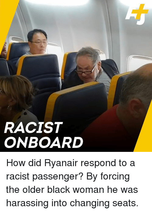 Memes, Black, and Racist: RACIST  ONBOARD How did Ryanair respond to a racist passenger? By forcing the older black woman he was harassing into changing seats.