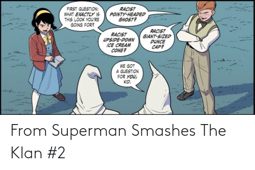 exactly: RACIST  POINTY-HEADED  GHOST?  FIRST QUESTION:  WHAT EXACTLY IS  THIS LOOK YOU'RE  GOING FOR?  RACIST  GIANT-SIZED  DUNCE  CAP?  RACIST  UPSIDE-DOWN  ICE CREAM  CONE?  WE GOT  A QUESTION  FOR YOU,  KID. From Superman Smashes The Klan #2