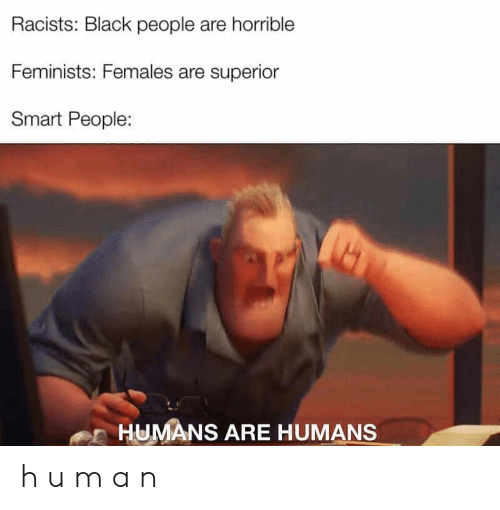 smart people: Racists: Black people are horrible  Feminists: Females are superior  Smart People:  HUMANS ARE HUMANS h u m a n