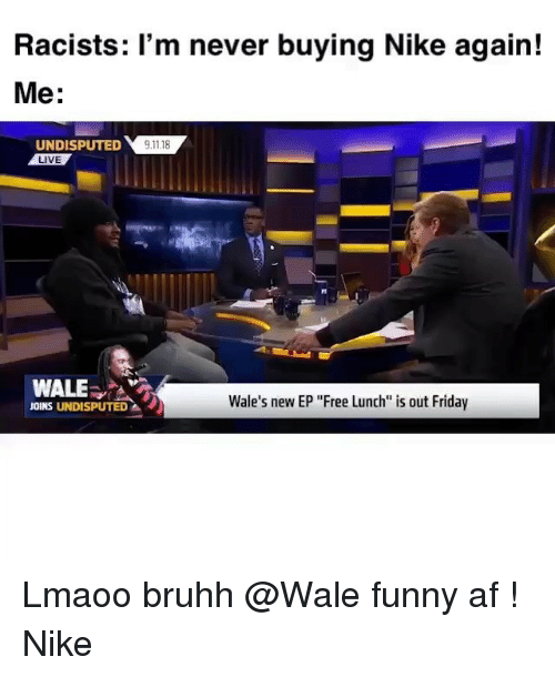 """Funny Af: Racists: 'm never buying Nike again!  Me:  UNDIPTED118  LIVE  WALE  Wale's new EP """"Free Lunch is out Friday  JOINS UNDISPUTED Lmaoo bruhh @Wale funny af ! Nike"""