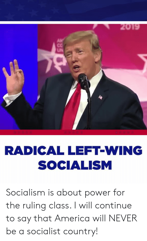 America, Power, and Socialism: RADICAL LEFT-WING  SOCIALISM Socialism is about power for the ruling class. I will continue to say that America will NEVER be a socialist country!