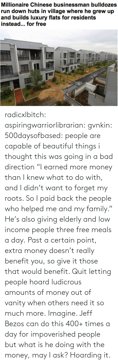 """Low: radicxlbitch: aspiringwarriorlibrarian:  gvnkin:  500daysofbased:  people are capable of beautiful things  i thought this was going in a bad direction  """"I earned more money than I knew what to do with, and I didn't want to forget my roots. So I paid back the people who helped me and my family."""" He's also giving elderly and low income people three free meals a day. Past a certain point, extra money doesn't really benefit you, so give it those that would benefit. Quit letting people hoard ludicrous amounts of money out of vanity when others need it so much more.   Imagine. Jeff Bezos can do this 400+ times a day for impoverished people but what is he doing with the money, may I ask? Hoarding it."""