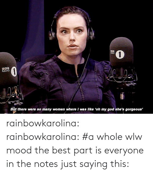 oh my: RADIO  But there were so many women where I was like 'oh my god she's gorgeous' rainbowkarolina:  rainbowkarolina: #a whole wlw mood the best part is everyone in the notes just saying this: