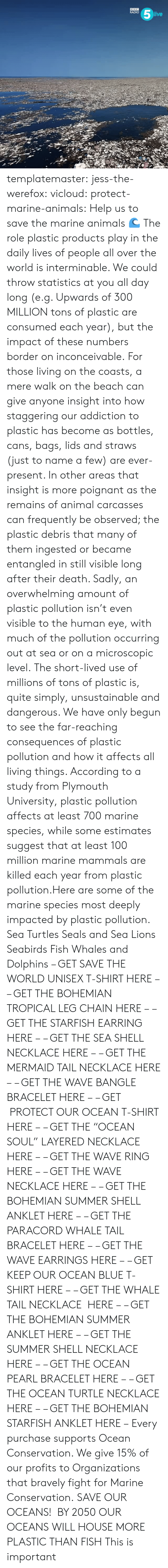"Animals, Gif, and Radio: RADIO  ive templatemaster:  jess-the-werefox: vicloud:   protect-marine-animals:  Help us to save the marine animals 🌊 The role plastic products play in the daily lives of people all over the world is interminable. We could throw statistics at you all day long (e.g. Upwards of 300 MILLION tons of plastic are consumed each year), but the impact of these numbers border on inconceivable. For those living on the coasts, a mere walk on the beach can give anyone insight into how staggering our addiction to plastic has become as bottles, cans, bags, lids and straws (just to name a few) are ever-present. In other areas that insight is more poignant as the remains of animal carcasses can frequently be observed; the plastic debris that many of them ingested or became entangled in still visible long after their death. Sadly, an overwhelming amount of plastic pollution isn't even visible to the human eye, with much of the pollution occurring out at sea or on a microscopic level. The short-lived use of millions of tons of plastic is, quite simply, unsustainable and dangerous. We have only begun to see the far-reaching consequences of plastic pollution and how it affects all living things. According to a study from Plymouth University, plastic pollution affects at least 700 marine species, while some estimates suggest that at least 100 million marine mammals are killed each year from plastic pollution.Here are some of the marine species most deeply impacted by plastic pollution. Sea Turtles Seals and Sea Lions Seabirds Fish Whales and Dolphins – GET SAVE THE WORLD UNISEX T-SHIRT HERE – – GET THE BOHEMIAN TROPICAL LEG CHAIN HERE – – GET THE STARFISH EARRING HERE – – GET THE SEA SHELL NECKLACE HERE – – GET THE MERMAID TAIL NECKLACE HERE – – GET THE WAVE BANGLE BRACELET HERE – – GET  PROTECT OUR OCEAN T-SHIRT HERE – – GET THE ""OCEAN SOUL"" LAYERED NECKLACE HERE – – GET THE WAVE RING HERE – – GET THE WAVE NECKLACE HERE – – GET THE BOHEMIAN SUMMER SHELL ANKLET HERE – – GET THE PARACORD WHALE TAIL BRACELET HERE – – GET THE WAVE EARRINGS HERE – – GET KEEP OUR OCEAN BLUE T-SHIRT HERE – – GET THE WHALE TAIL NECKLACE  HERE – – GET THE BOHEMIAN SUMMER ANKLET HERE – – GET THE SUMMER SHELL NECKLACE HERE – – GET THE OCEAN PEARL BRACELET HERE – – GET THE OCEAN TURTLE NECKLACE HERE – – GET THE BOHEMIAN STARFISH ANKLET HERE – Every purchase supports Ocean Conservation. We give 15% of our profits to Organizations that bravely fight for Marine Conservation.  SAVE OUR OCEANS!    BY 2050 OUR OCEANS WILL HOUSE MORE PLASTIC THAN FISH   This is important"