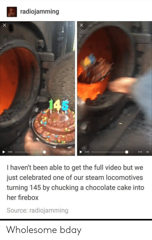 Steam, Cake, and Chocolate: radiojamming  X  013  9 10  HD  I haven't been able to get the full video but we  just celebrated one of our steam locomotives  turning 145 by chucking a chocolate cake into  her firebox  Source: radiojamming Wholesome bday