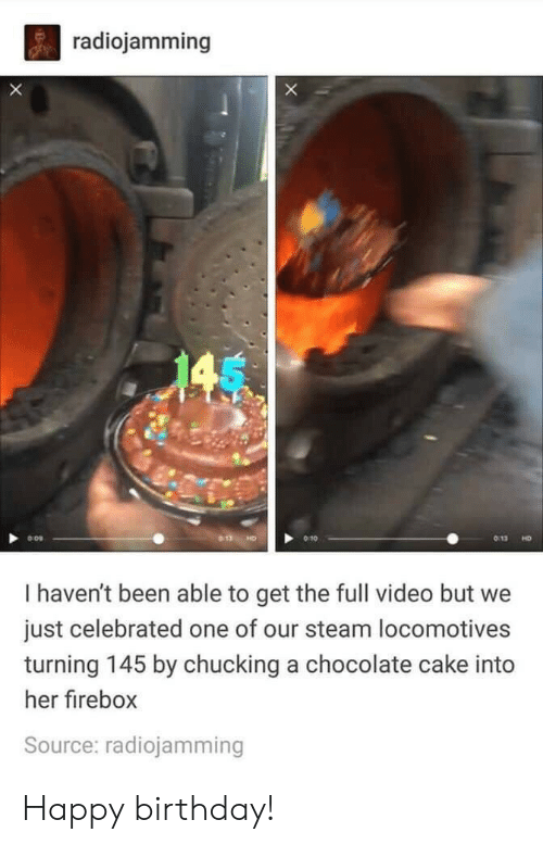Birthday, Steam, and Happy Birthday: radiojamming  X  145  HD  I haven't been able to get the full video but  just celebrated one of our steam locomotives  turning 145 by chucking a chocolate cake into  her firebox  Source: radiojamming Happy birthday!