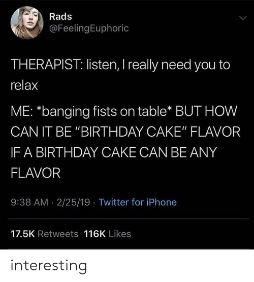 """Banging: Rads  @FeelingEuphoric  THERAPIST: listen, I really need you to  relax  ME: *banging fists on table* BUT HOW  CAN IT BE """"BIRTHDAY CAKE"""" FLAVOR  IF A BIRTHDAY CAKE CAN BE ANY  FLAVOR  9:38 AM 2/25/19 Twitter for iPhone  17.5K Retweets 116K Likes interesting"""