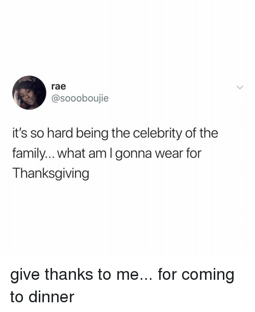 Give Thanks: rae  @soooboujie  it's so hard being the celebrity of the  family.. what amlgonna wear for  Thanksgiving give thanks to me... for coming to dinner