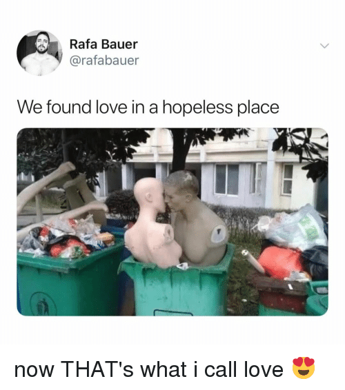 Love, Relatable, and We Found Love: Rafa Bauer  @rafabauer  We found love in a hopeless place now THAT's what i call love 😍