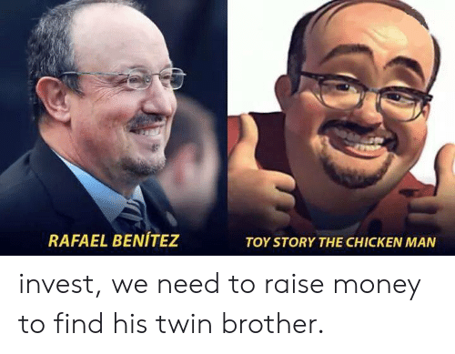 Benitez: RAFAEL BENÍTEZ  TOY STORY THE CHICKEN MAN invest, we need to raise money to find his twin brother.