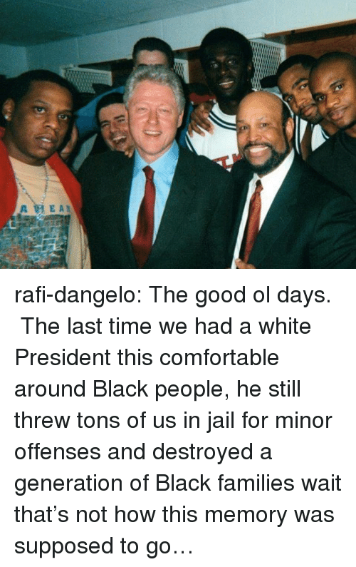 Comfortable, Jail, and Tumblr: rafi-dangelo: The good ol days. The last time we had a white President this comfortable around Black people, he still threw tons of us in jail for minor offenses and destroyed a generation of Black families wait that's not how this memory was supposed to go…