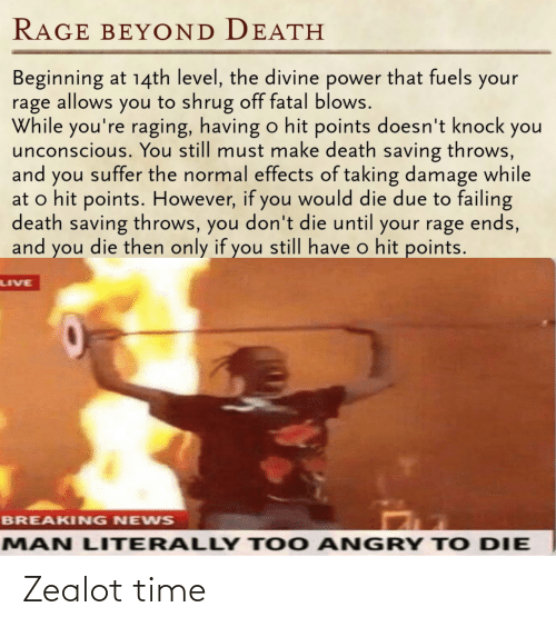 You Suffer: RAGE BEY OND DEATH  Beginning at 14th level, the divine power that fuels  rage allows you to shrug off fatal blows.  While you're raging, having o hit points doesn't knock you  unconscious. You still must make death saving throws,  and you suffer the normal effects of taking damage while  at o hit points. However, if you would die due to failing  death saving throws, you don't die until your rage ends,  and you die then only if you still have o hit points.  your  LIVE  BREAKING NEWS  MAN LITERALLY TOO A  NGRY T O DIE Zealot time