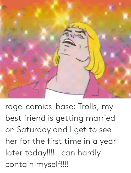Contain Myself: rage-comics-base:  Trolls, my best friend is getting married on Saturday and I get to see her for the first time in a year later today!!!! I can hardly contain myself!!!!