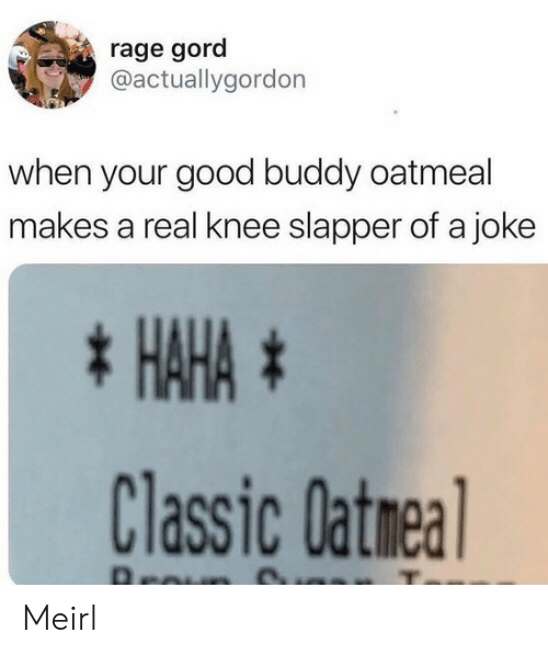 Knee: rage gord  @actuallygordon  when your good buddy oatmeal  makes a real knee slapper of a joke  * HAHA #  Classic Oatmea  Aroun Meirl