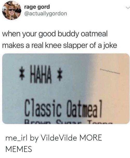 Knee: rage gord  @actuallygordon  when your good buddy oatmeal  makes a real knee slapper of a joke  * HAHA *  @memephucker696969  Classic Datmeal  Broun S ar Tonne me_irl by VildeVilde MORE MEMES