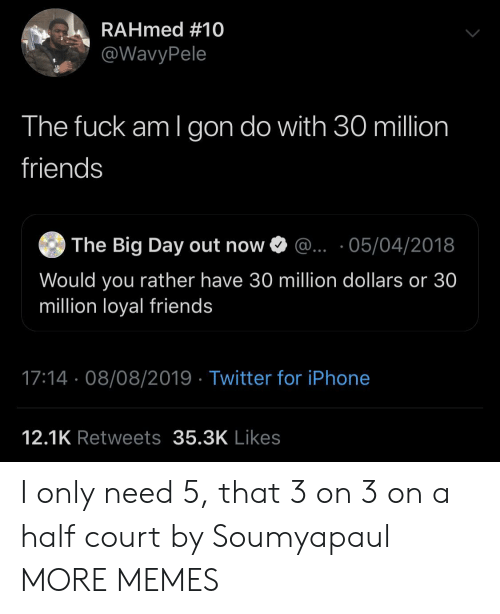 Dank, Friends, and Iphone: RAHmed #10  @WavyPele  The fuck am I gon do with 30 million  friends  The Big Day out now  ... 05/04/2018  Would you rather have 30 million dollars or 30  million loyal friends  17:14 08/08/2019 Twitter for iPhone  12.1K Retweets 35.3K Likes I only need 5, that 3 on 3 on a half court by Soumyapaul MORE MEMES
