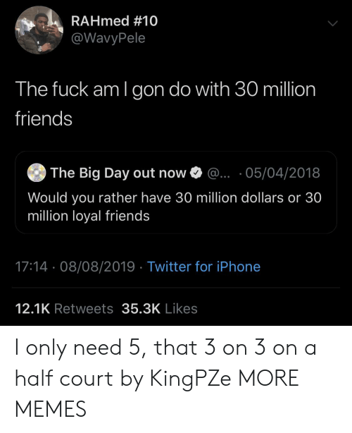 Dank, Friends, and Iphone: RAHmed #10  @WavyPele  The fuck am I gon do with 30 million  friends  The Big Day out now  ... 05/04/2018  Would you rather have 30 million dollars or 30  million loyal friends  17:14 08/08/2019 Twitter for iPhone  12.1K Retweets 35.3K Likes I only need 5, that 3 on 3 on a half court by KingPZe MORE MEMES