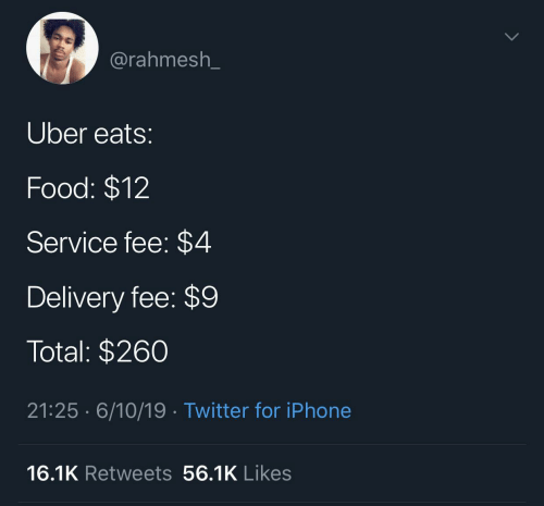 Food: @rahmesh_  Uber eats:  Food: $12  Service fee: $4  Delivery fee: $9  Total: $260  21:25 · 6/10/19· Twitter for iPhone  16.1K Retweets 56.1K Likes