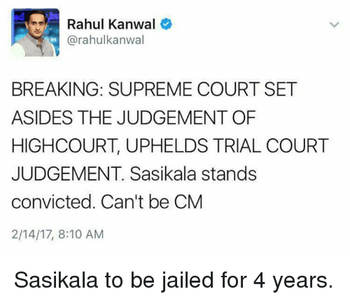 upheld: Rahul Kanwal  (a rahulkanwal  BREAKING: SUPREME COURT SET  ASIDES THE JUDGEMENT OF  HIGH COURT, UPHELDS TRIAL COURT  JUDGEMENT. Sasikala stands  convicted. Can't be CM  2/14/17, 8:10 AM Sasikala to be jailed for 4 years.