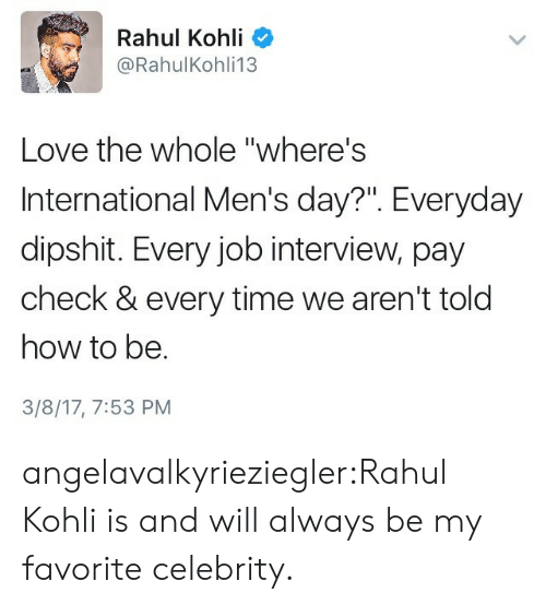 """Job Interview, Love, and Tumblr: Rahul Kohli  @RahulKohli13  Love the whole """"where's  International Men's day?"""". Everyday  dipshit. Every job interview, pay  check & every time we aren't told  how to be.  3/8/17, 7:53 PM angelavalkyrieziegler:Rahul Kohli is and will always be my favorite celebrity."""
