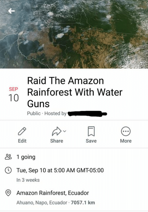 Amazon, Guns, and Memes: Raid The Amazon  Rainforest With Water  SEP  Guns  Public Hosted by  Edit  Share  Save  More  1 going  OTue, Sep 10 at 5:00 AM GMT-05:00  In 3 weeks  Amazon Rainforest, Ecuador  Ahuano, Napo, Ecuador 7057.1 km