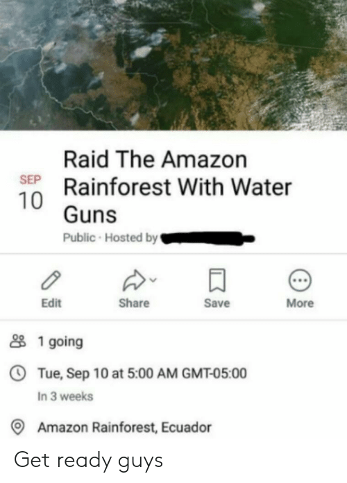 gmt: Raid The Amazon  SEP Rainforest With Water  10 Guns  Public Hosted by  More  Save  Share  Edit  1 going  OTue, Sep 10 at 5:00 AM GMT-05:00  In 3 weeks  Amazon Rainforest, Ecuador Get ready guys