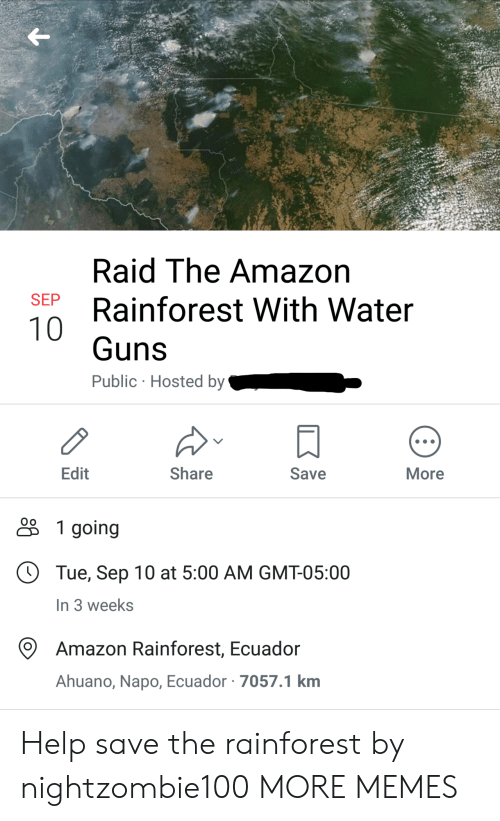 gmt: Raid The Amazon  SEP  Rainforest With Water  10  Guns  Public Hosted by  Edit  Share  Save  More  1 going  Tue, Sep 10 at 5:00 AM GMT-05:00  In 3 weeks  Amazon Rainforest, Ecuador  Ahuano, Napo, Ecuador 7057.1 km Help save the rainforest by nightzombie100 MORE MEMES