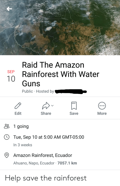 gmt: Raid The Amazon  SEP  Rainforest With Water  10  Guns  Public Hosted by  Edit  Share  Save  More  1 going  Tue, Sep 10 at 5:00 AM GMT-05:00  In 3 weeks  Amazon Rainforest, Ecuador  Ahuano, Napo, Ecuador 7057.1 km Help save the rainforest
