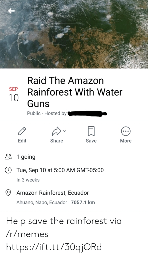 gmt: Raid The Amazon  SEP  Rainforest With Water  10  Guns  Public Hosted by  Edit  Share  Save  More  1 going  Tue, Sep 10 at 5:00 AM GMT-05:00  In 3 weeks  Amazon Rainforest, Ecuador  Ahuano, Napo, Ecuador 7057.1 km Help save the rainforest via /r/memes https://ift.tt/30qjORd