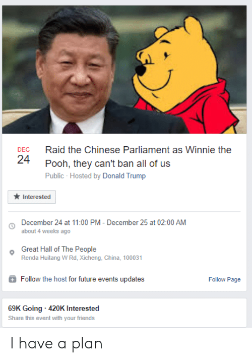Donald Trump, Friends, and Future: Raid the Chinese Parliament as Winnie the  DEC  24  Pooh, they can't ban all of us  Public - Hosted by Donald Trump  Interested  December 24 at 11:00 PM - December 25 at 02:00 AM  about 4 weeks ago  Great Hall of The People  Renda Huitang WRd, Xicheng, China, 100031  Follow the host for future events updates  Follow Page  69K Going 420K Interested  Share this event with your friends I have a plan