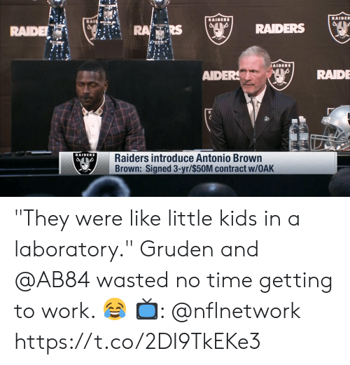 """Memes, Work, and Kids: RAIDE  RAIDE  RS  RAIDERS (ser  fils  AIDERS  AIDERRAIDE  RAIDERS  Raiders introduce Antonio Brown  Brown: Signed 3-yr/$50M contract w/OAK """"They were like little kids in a laboratory.""""   Gruden and @AB84 wasted no time getting to work. 😂  📺: @nflnetwork https://t.co/2DI9TkEKe3"""