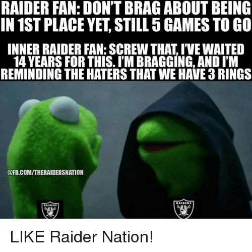 raiders-fans: RAIDER FAN: DON'T BRA GABOUT BEING  IN 1ST PLACE YET STILL 5GAMES TO GO  INNER RAIDER FAN: SCREW THAT IVEWAITED  14 YEARS FOR THIS. I'M BRAGGING, AND ITM  REMINDING THE HATERSTHAT WE HAVE 3RINGS  @FB.COMITHERAIDERSNATION LIKE Raider Nation!