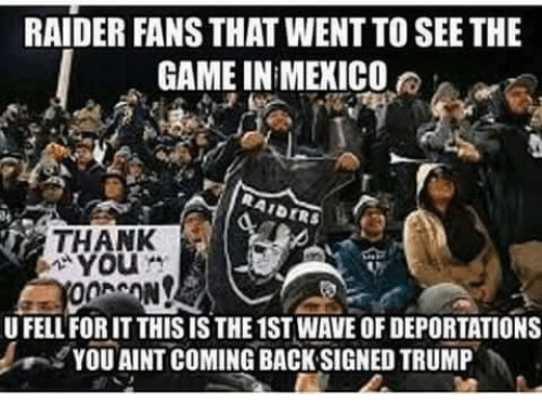 raiders-fans: RAIDER FANS THAT WENTTO SEE THE  GAME IN MEXICO  AIDERS  YOU  U FELL FORIT THIS IS THE 1ST WAVE OF DEPORTATIONS  YOU AINT COMING BACK SIGNED TRUMP
