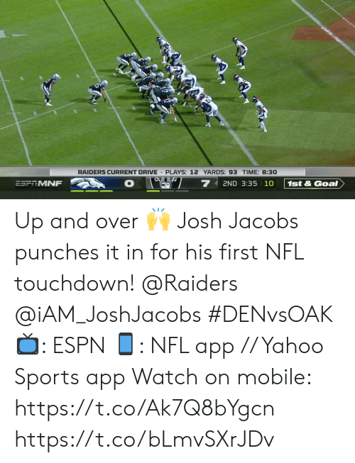 punches: RAIDERS CURRENT DRIVE PLAYS: 12 YARDS: 93 TIME: 8:30  7  2ND 3:35 10  ESFRMNF  1st&Goal Up and over 🙌  Josh Jacobs punches it in for his first NFL touchdown!  @Raiders @iAM_JoshJacobs  #DENvsOAK  📺: ESPN 📱: NFL app // Yahoo Sports app  Watch on mobile: https://t.co/Ak7Q8bYgcn https://t.co/bLmvSXrJDv