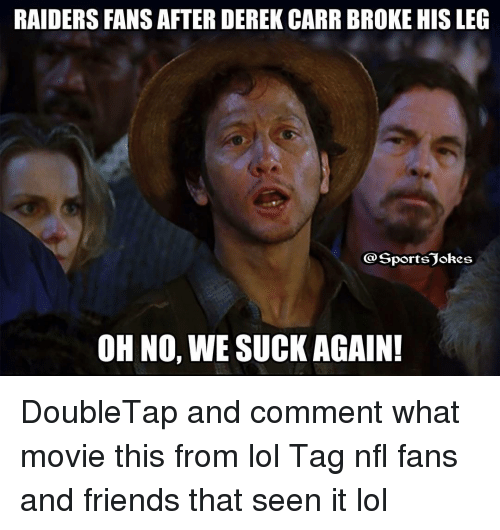 we suck: RAIDERS FANS AFTER DEREK CARR BROKE HIS LEG  Sports okes  OH NO,  WE SUCK AGAIN! DoubleTap and comment what movie this from lol Tag nfl fans and friends that seen it lol
