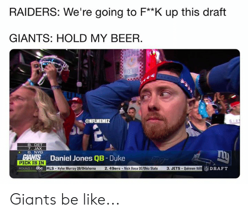 Duke: RAIDERS: We're going to F**K up this draft  GIANTS: HOLD MY BEER.  ONFLMEME  7. JAX  6. NYG  Daniel Jones QB - Duke  SİALS-Kyler Murray QB/Oklahoma 2. 49ers . Nick Bosa DE/Ohio State  PICK IS IN  ROUND 1 abc  3, JETS . Quinnen Will Giants be like...