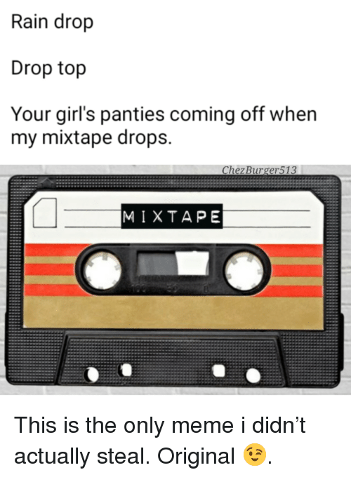 my mixtape: Rain drop  Drop top  Your girl's panties coming off when  my mixtape drops.  Chez Burger513  MIXTAPE <p>This is the only meme i didn&rsquo;t actually steal. Original 😉.</p>