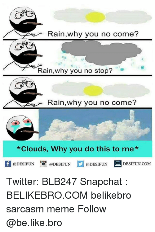 Broing: Rain,why you no come?  1e  Rain,why you no stop?  Rain,why you no come?  Clouds, Why you do this to me*  K @DESIFUN 증@DESIFUN口@DESIFUN DESIFUN.COM Twitter: BLB247 Snapchat : BELIKEBRO.COM belikebro sarcasm meme Follow @be.like.bro