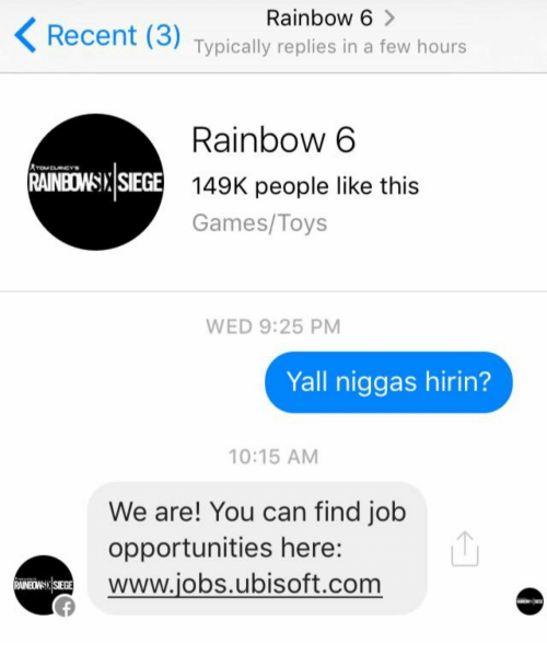 Ubisoft, Games, and Jobs: Rainbow 6  Recent (3) Tvpically replies in a few hours  Rainbow 6  AINBOWSINSEGE 149K people like this  Games/Toys  WED 9:25 PM  Yall niggas hirin?  10:15 AM  We are! You can find job  opportunities here:  WWw.jobs.ubisoft.com  RAINBOWSSIEGE