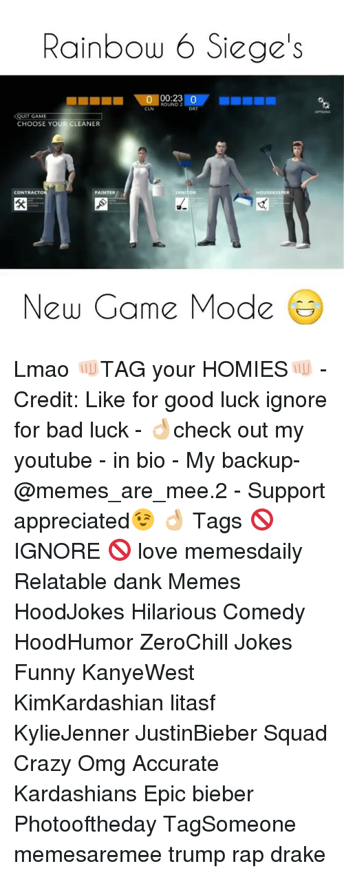 Memes, Bad Luck, and 🤖: Rainbow 6 Siege's  00:23  ROUND 2  CLN  DRT  UIT GAME  CHOOSE YOUR CLEANER  CONTRACTO  PAINTER  HOUSEKEEPER  JAN  New Game Mode Lmao 👊🏻TAG your HOMIES👊🏻 - Credit: Like for good luck ignore for bad luck - 👌🏼check out my youtube - in bio - My backup- @memes_are_mee.2 - Support appreciated😉 👌🏼 Tags 🚫 IGNORE 🚫 love memesdaily Relatable dank Memes HoodJokes Hilarious Comedy HoodHumor ZeroChill Jokes Funny KanyeWest KimKardashian litasf KylieJenner JustinBieber Squad Crazy Omg Accurate Kardashians Epic bieber Photooftheday TagSomeone memesaremee trump rap drake