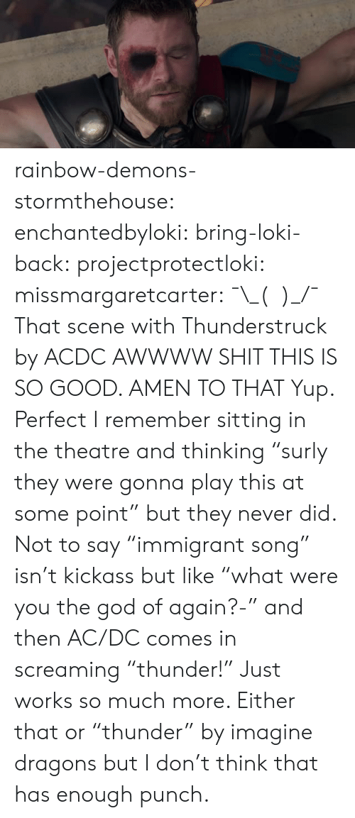 "God, Shit, and Tumblr: rainbow-demons-stormthehouse: enchantedbyloki:  bring-loki-back:  projectprotectloki:   missmargaretcarter:    ¯\_(ツ)_/¯ That scene with Thunderstruck by ACDC  AWWWW SHIT THIS IS SO GOOD.    AMEN TO THAT  Yup. Perfect   I remember sitting in the theatre and thinking ""surly they were gonna play this at some point"" but they never did. Not to say ""immigrant song"" isn't kickass but like ""what were you the god of again?-"" and then AC/DC comes in screaming ""thunder!"" Just works so much more. Either that or ""thunder"" by imagine dragons but I don't think that has enough punch."
