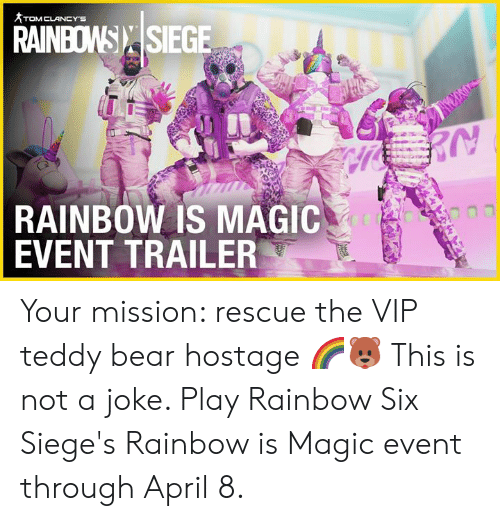 hostage: RAINBOW): |SIEGE  RAINBOW IS MAGIC  EVENT TRAILER Your mission: rescue the VIP teddy bear hostage 🌈🐻  This is not a joke. Play Rainbow Six Siege's Rainbow is Magic event through April 8.