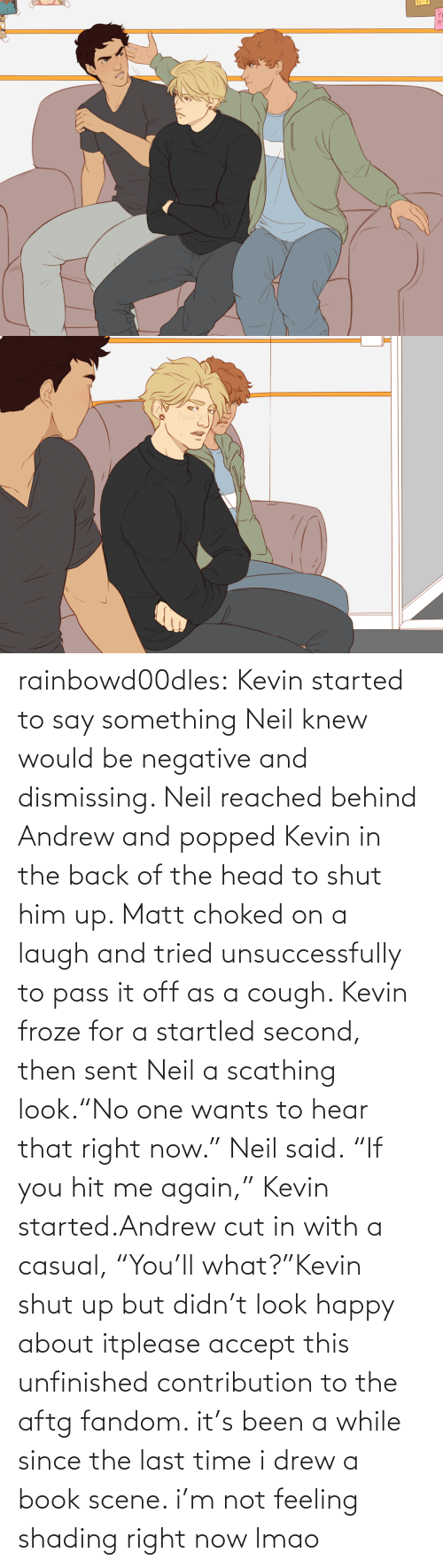 "The Last: rainbowd00dles:  Kevin started to say something Neil knew would be negative and dismissing. Neil reached behind Andrew and popped Kevin in the back of the head to shut him up. Matt choked on a laugh and tried unsuccessfully to pass it off as a cough. Kevin froze for a startled second, then sent Neil a scathing look.""No one wants to hear that right now."" Neil said. ""If you hit me again,"" Kevin started.Andrew cut in with a casual, ""You'll what?""Kevin shut up but didn't look happy about itplease accept this unfinished contribution to the aftg fandom. it's been a while since the last time i drew a book scene. i'm not feeling shading right now lmao"