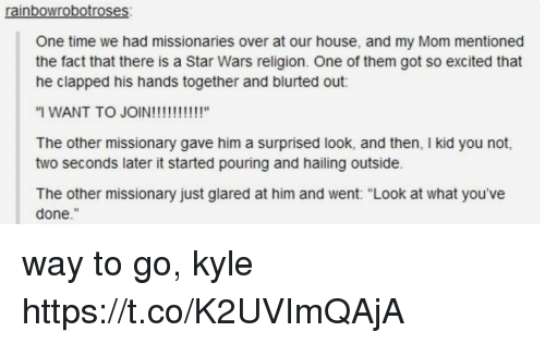 """Star Wars, House, and Star: rainbowrobotroses  One time we had missionaries over at our house, and my Mom mentioned  the fact that there is a Star Wars religion. One of them got so excited that  he clapped his hands together and blurted out:  The other missionary gave him a surprised look, and then, I kid you not,  two seconds later it started pouring and hailing outside.  The other missionary just glared at him and went: """"Look at what you've  done."""" way to go, kyle https://t.co/K2UVImQAjA"""