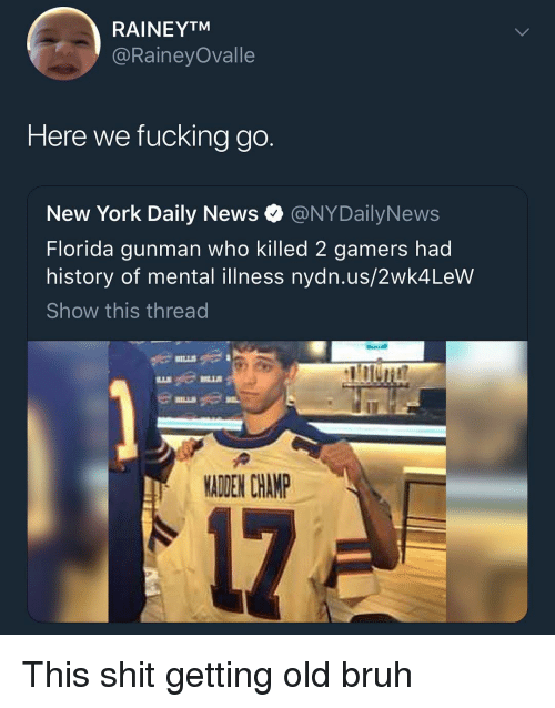 Gunman: RAINEYTM  @RaineyOvalle  Here we fucking go.  New York Daily News @NYDailyNews  Florida gunman who killed 2 gamers had  history of mental illness nydn.us/2wk4LeW  Show this thread  MADEN CHANP This shit getting old bruh