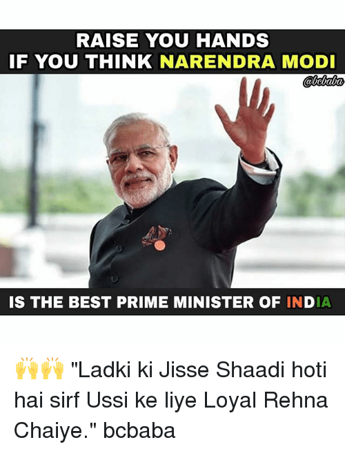 "shaadi: RAISE YOU HANDS  IF YOU THINK NARENDRA MODI  IS THE BEST PRIME MINISTER OF INDIA 🙌🙌 ""Ladki ki Jisse Shaadi hoti hai sirf Ussi ke liye Loyal Rehna Chaiye."" bcbaba"