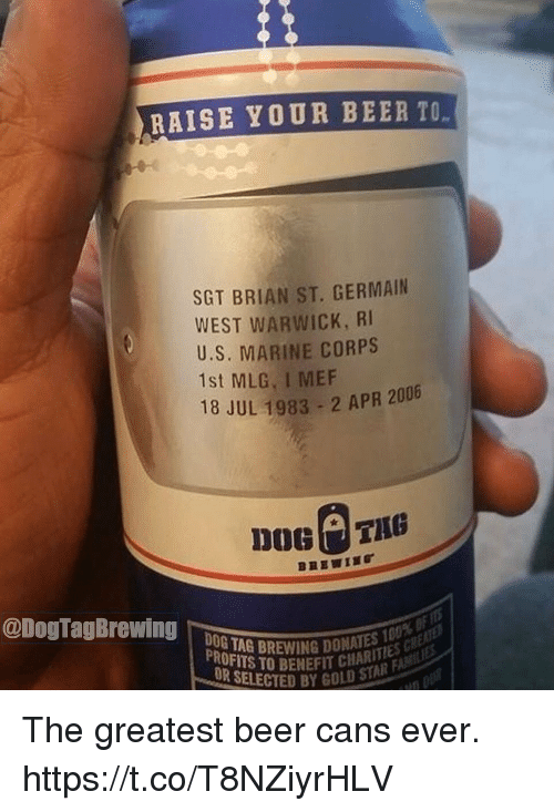 Beer, Memes, and Mlg: RAISE YOUR BEER TO  SGT BRIAN ST. GERMAIN  WEST WARWICK, RI  U.S. MARINE CORPS  1st MLG, I MEF  18 JUL 1983-2 APR 2006  @DogTagBrewig0 TAG DREWING DONNIE  PROFITS TOBENEFİT CHAN AR  UR SELECTED BY GOLD STA The greatest beer cans ever. https://t.co/T8NZiyrHLV